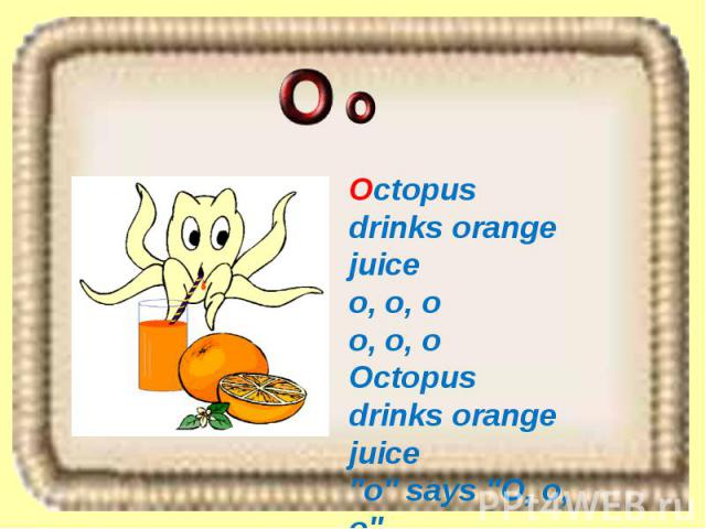 Octopus drinks orange juice o, o, o o, o, o Octopus drinks orange juice