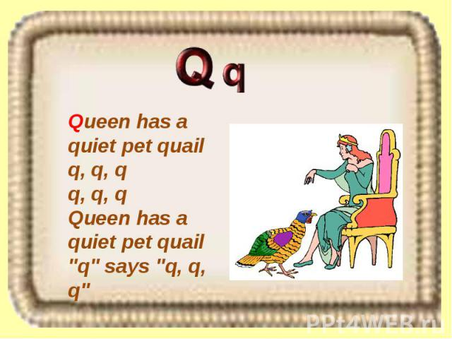 Queen has a quiet pet quail q, q, q q, q, q Queen has a quiet pet quail