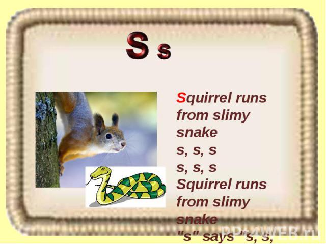 Squirrel runs from slimy snake s, s, s s, s, s Squirrel runs from slimy snake