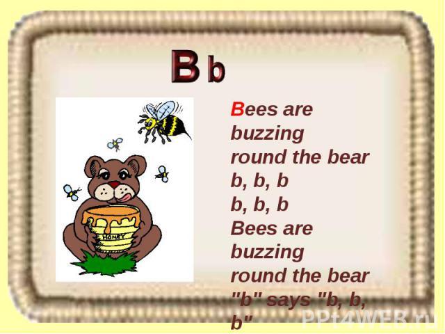 Bees are buzzing round the bear b, b, b b, b, b Bees are buzzing round the bear