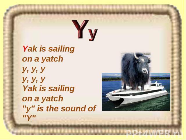 Yak is sailing on a yatch y, y, y y, y, y Yak is sailing on a yatch