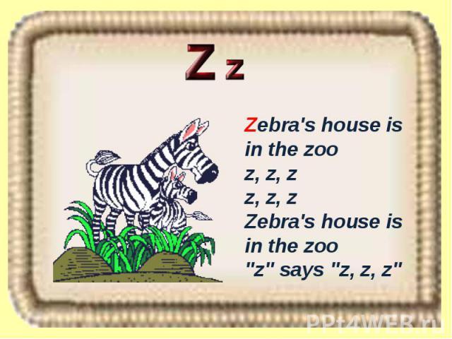 Zebra's house is in the zoo z, z, z z, z, z Zebra's house is in the zoo