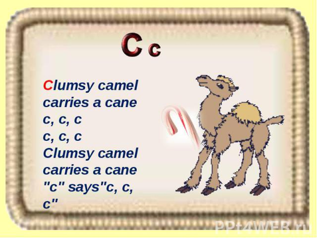 Clumsy camel carries a cane c, c, c c, c, c Clumsy camel carries a cane