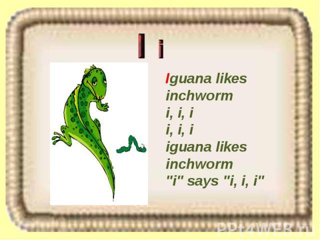 Iguana likes inchworm i, i, i i, i, i iguana likes inchworm