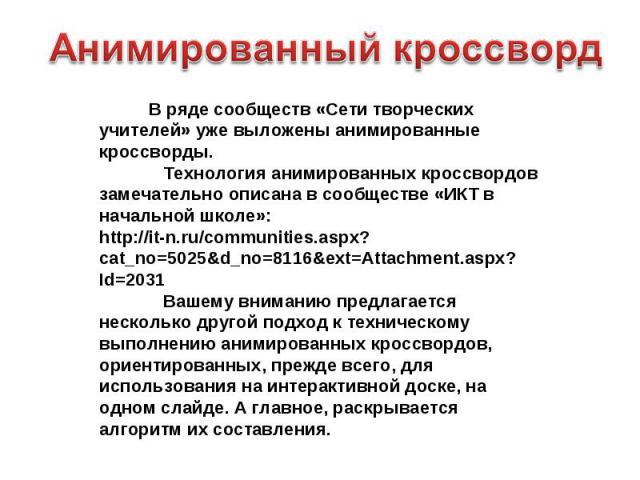 Анимированный кроссворд В ряде сообществ «Сети творческих учителей» уже выложены анимированные кроссворды. Технология анимированных кроссвордов замечательно описана в сообществе «ИКТ в начальной школе»: http://it-n.ru/communities.aspx?cat_no=5025&d_…