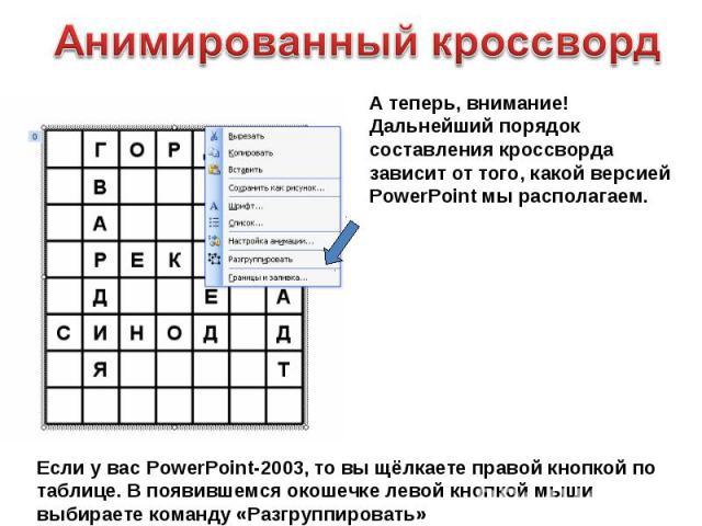 Анимированный кроссворд А теперь, внимание! Дальнейший порядок составления кроссворда зависит от того, какой версией PowerPoint мы располагаем.Если у вас PowerPoint-2003, то вы щёлкаете правой кнопкой по таблице. В появившемся окошечке левой кнопкой…