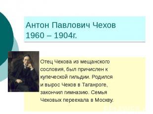 Антон Павлович Чехов 1960 – 1904г. Отец Чехова из мещанского сословия, был причи