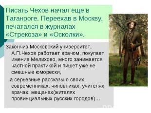 Писать Чехов начал еще в Таганроге. Переехав в Москву, печатался в журналах «Стр