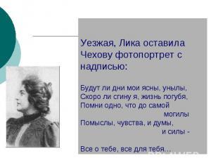 Уезжая, Лика оставила Чехову фотопортрет с надписью:Будут ли дни мои ясны, унылы