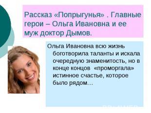 Рассказ «Попрыгунья» . Главные герои – Ольга Ивановна и ее муж доктор Дымов. Оль