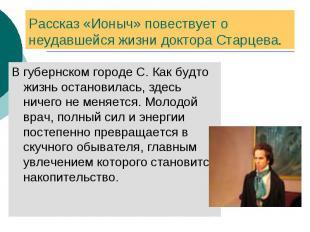 Рассказ «Ионыч» повествует о неудавшейся жизни доктора Старцева. В губернском го