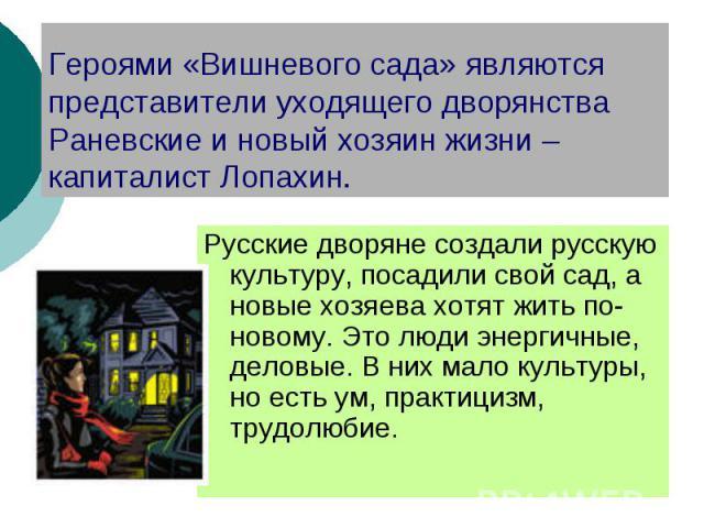 Героями «Вишневого сада» являются представители уходящего дворянства Раневские и новый хозяин жизни – капиталист Лопахин. Русские дворяне создали русскую культуру, посадили свой сад, а новые хозяева хотят жить по-новому. Это люди энергичные, деловые…