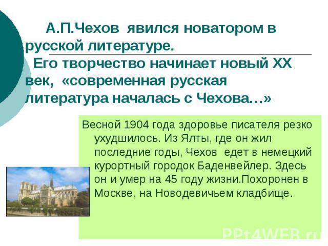 А.П.Чехов явился новатором в русской литературе. Его творчество начинает новый ХХ век, «современная русская литература началась с Чехова…» Весной 1904 года здоровье писателя резко ухудшилось. Из Ялты, где он жил последние годы, Чехов едет в немецкий…
