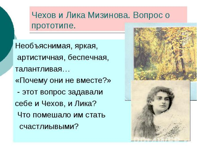 Чехов и Лика Мизинова. Вопрос о прототипе. Необъяснимая, яркая, артистичная, беспечная,талантливая… «Почему они не вместе?» - этот вопрос задавали себе и Чехов, и Лика? Что помешало им стать счастлиывыми?