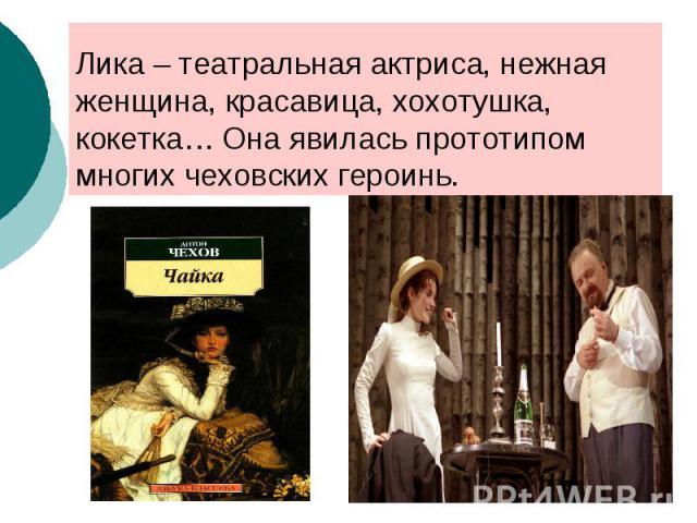Лика – театральная актриса, нежная женщина, красавица, хохотушка, кокетка… Она явилась прототипом многих чеховских героинь.