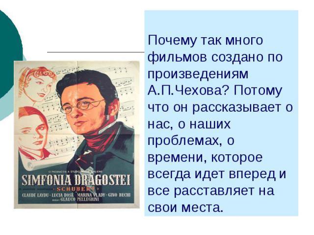Почему так много фильмов создано по произведениям А.П.Чехова? Потому что он рассказывает о нас, о наших проблемах, о времени, которое всегда идет вперед и все расставляет на свои места.