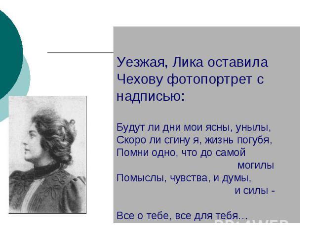 Уезжая, Лика оставила Чехову фотопортрет с надписью:Будут ли дни мои ясны, унылы,Скоро ли сгину я, жизнь погубя,Помни одно, что до самой могилы Помыслы, чувства, и думы, и силы - Все о тебе, все для тебя…