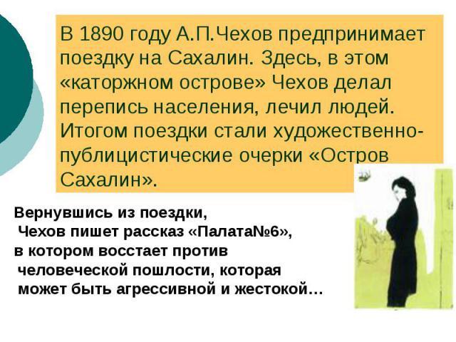 В 1890 году А.П.Чехов предпринимает поездку на Сахалин. Здесь, в этом «каторжном острове» Чехов делал перепись населения, лечил людей. Итогом поездки стали художественно- публицистические очерки «Остров Сахалин». Вернувшись из поездки, Чехов пишет р…