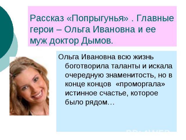 Рассказ «Попрыгунья» . Главные герои – Ольга Ивановна и ее муж доктор Дымов. Ольга Ивановна всю жизнь боготворила таланты и искала очередную знаменитость, но в конце концов «проморгала» истинное счастье, которое было рядом…