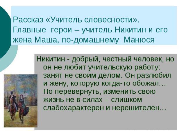 Рассказ «Учитель словесности».Главные герои – учитель Никитин и его жена Маша, по-домашнему Манюся Никитин - добрый, честный человек, но он не любит учительскую работу: занят не своим делом. Он разлюбил и жену, которую когда-то обожал… Но перевернут…