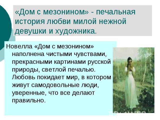 «Дом с мезонином» - печальная история любви милой нежной девушки и художника. Новелла «Дом с мезонином» наполнена чистыми чувствами, прекрасными картинами русской природы, светлой печалью. Любовь покидает мир, в котором живут самодовольные люди, уве…