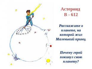 Астероид В - 612Расскажите о планете, на которой жил Маленький принц.Почему геро