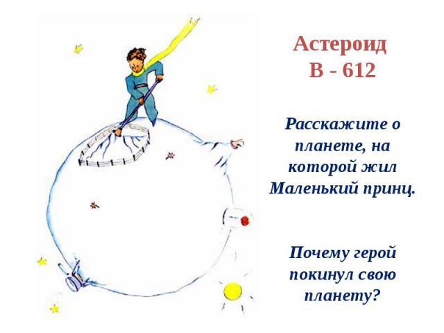 Астероид В - 612Расскажите о планете, на которой жил Маленький принц.Почему герой покинул свою планету?