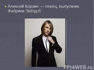 Алексей Корзин— певец, выпускник Фабрики Звёзд-6