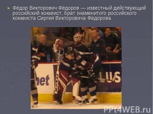 Фёдор Викторович Фёдоров— известный действующий российский хоккеист, брат знаме