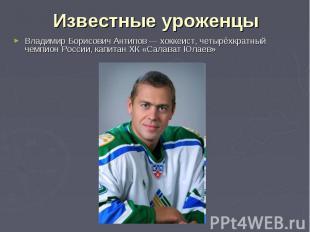 Известные уроженцы Владимир Борисович Антипов— хоккеист, четырёхкратный чемпион