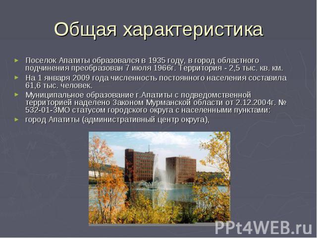 Общая характеристика Поселок Апатиты образовался в 1935 году, в город областного подчинения преобразован 7 июля 1966г. Территория - 2,5 тыс. кв. км.На 1 января 2009 года численность постоянного населения составила 61,6 тыс. человек.Муниципальное обр…