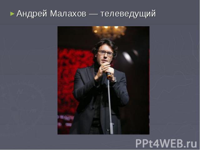 Андрей Малахов— телеведущий