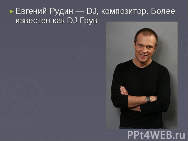 Евгений Рудин— DJ, композитор. Более известен как DJ Грув