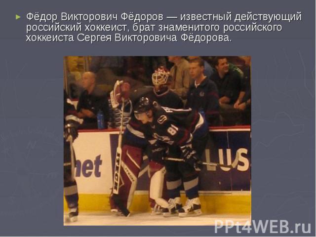 Фёдор Викторович Фёдоров— известный действующий российский хоккеист, брат знаменитого российского хоккеиста Сергея Викторовича Фёдорова.