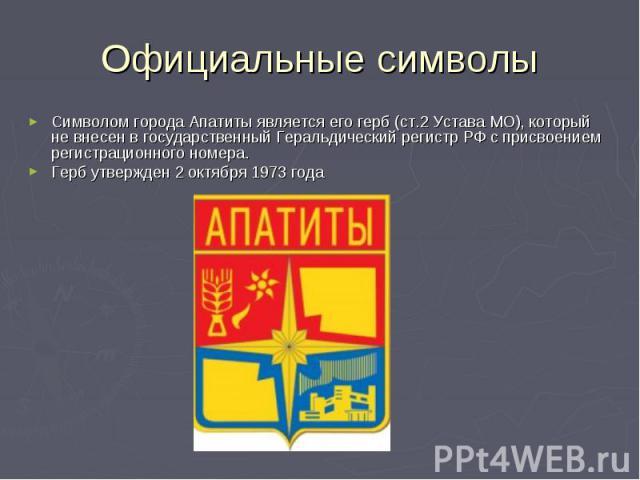 Официальные символы Символом города Апатиты является его герб (ст.2 Устава МО), который не внесен в государственный Геральдический регистр РФ с присвоением регистрационного номера. Герб утвержден 2 октября 1973 года