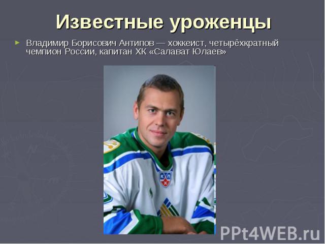 Известные уроженцы Владимир Борисович Антипов— хоккеист, четырёхкратный чемпион России, капитан ХК «Салават Юлаев»
