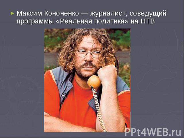 Максим Кононенко— журналист, соведущий программы «Реальная политика» на НТВ