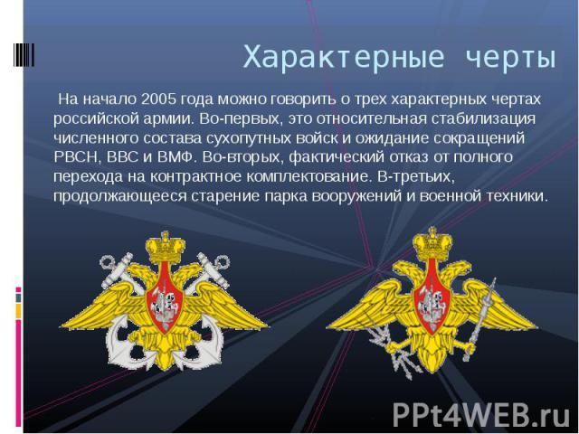 Характерные черты На начало 2005 года можно говорить о трех характерных чертах российской армии. Во-первых, это относительная стабилизация численного состава сухопутных войск и ожидание сокращений РВСН, ВВС и ВМФ. Во-вторых, фактический отказ от пол…