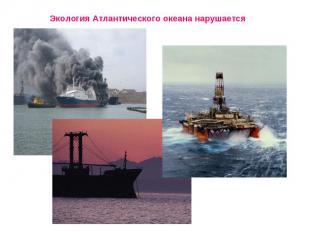 Экология Атлантического океана нарушается Загрязнены воды, воздух