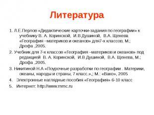 Литература 1. Л.Е.Перлов «Дидактические карточки-задания по географии» к учебник