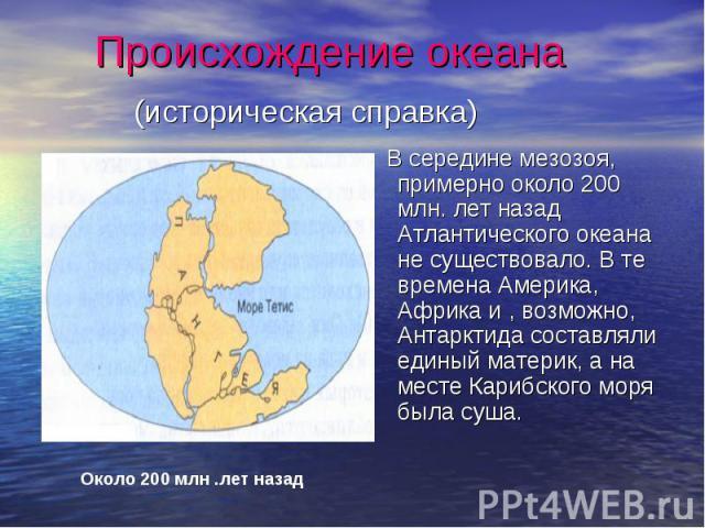 Происхождение океана (историческая справка) В середине мезозоя, примерно около 200 млн. лет назад Атлантического океана не существовало. В те времена Америка, Африка и , возможно, Антарктида составляли единый материк, а на месте Карибского моря была…