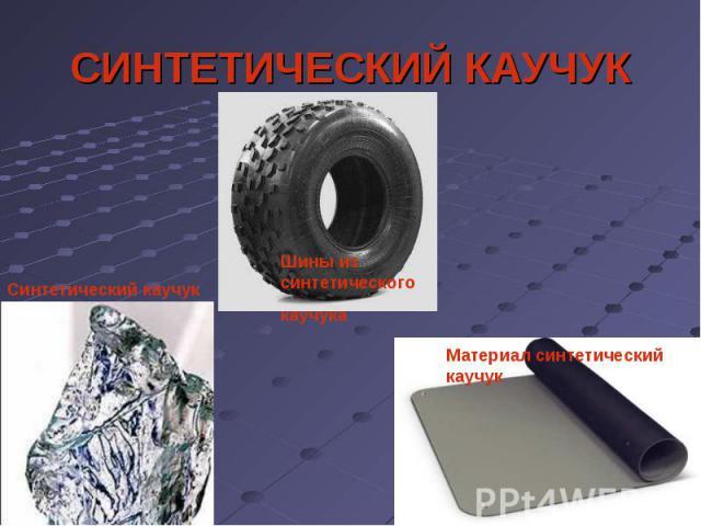 СИНТЕТИЧЕСКИЙ КАУЧУК Синтетический каучукШины из синтетическогокаучукаМатериал синтетический каучук
