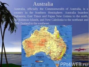 Australia Australia, officially the Commonwealth of Australia, is a country in t