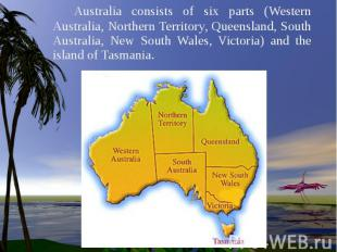 Australia consists of six parts (Western Australia, Northern Territory, Queensla