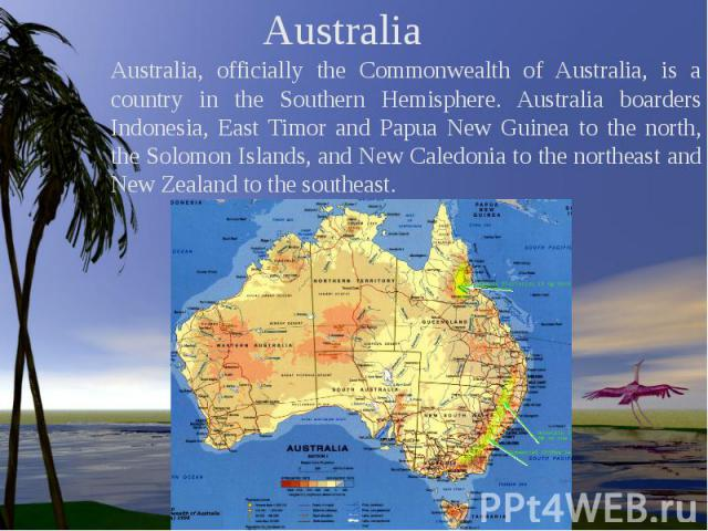 Australia Australia, officially the Commonwealth of Australia, is a country in the Southern Hemisphere. Australia boarders Indonesia, East Timor and Papua New Guinea to the north, the Solomon Islands, and New Caledonia to the northeast and New Zeala…