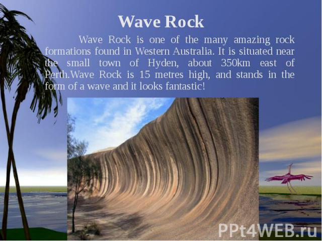 Wave Rock Wave Rock is one of the many amazing rock formations found in Western Australia. It is situated near the small town of Hyden, about 350km east of Perth.Wave Rock is 15 metres high, and stands in the form of a wave and it looks fantastic!