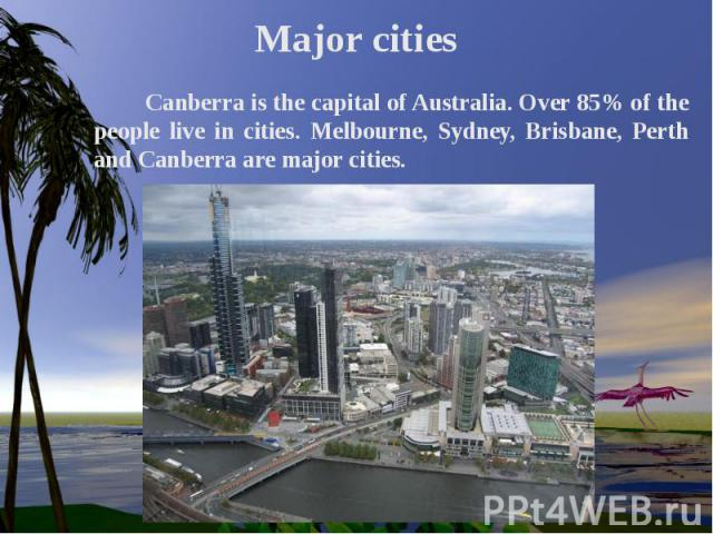 Major cities Canberra is the capital of Australia. Over 85% of the people live in cities. Melbourne, Sydney, Brisbane, Perth and Canberra are major cities.