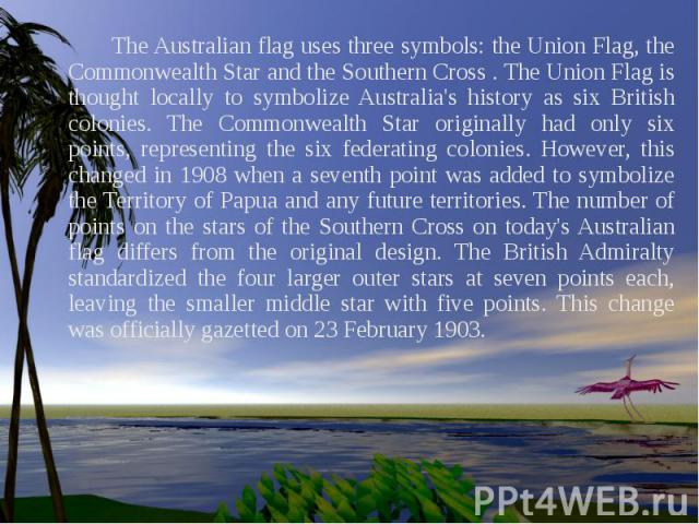 The Australian flag uses three symbols: the Union Flag, the Commonwealth Star and the Southern Cross . The Union Flag is thought locally to symbolize Australia's history as six British colonies. The Commonwealth Star originally had only six points, …