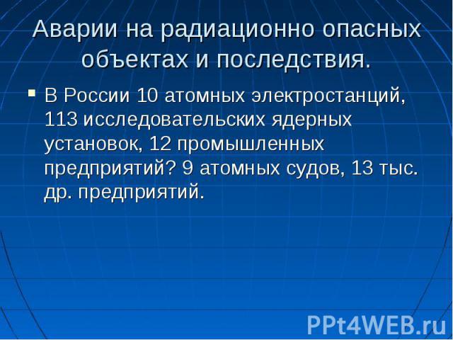 Аварии на радиационно опасных объектах и последствия. В России 10 атомных электростанций, 113 исследовательских ядерных установок, 12 промышленных предприятий? 9 атомных судов, 13 тыс. др. предприятий.