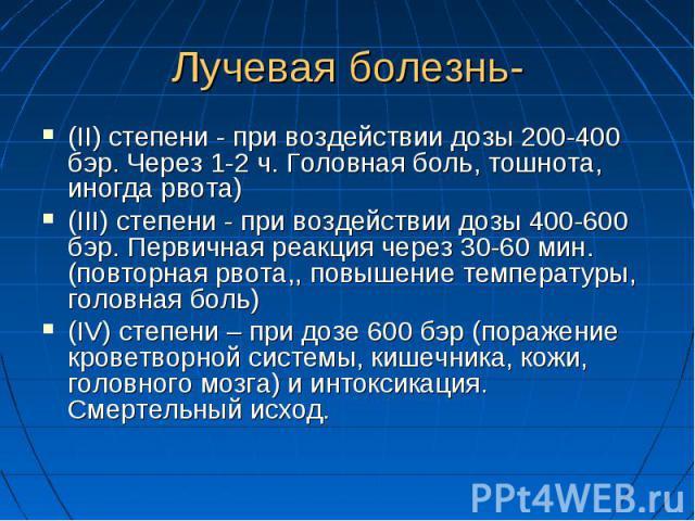 Лучевая болезнь-(II) степени - при воздействии дозы 200-400 бэр. Через 1-2 ч. Головная боль, тошнота, иногда рвота)(III) степени - при воздействии дозы 400-600 бэр. Первичная реакция через 30-60 мин.(повторная рвота,, повышение температуры, головная…